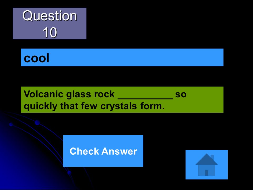 Question 10 cool Volcanic glass rock __________ so quickly that few crystals form. Check Answer
