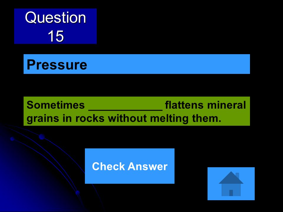 Question 15Pressure.Sometimes ____________ flattens mineral grains in rocks without melting them.