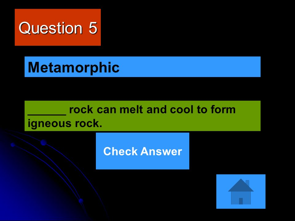 Question 5 Metamorphic ______ rock can melt and cool to form igneous rock. Check Answer