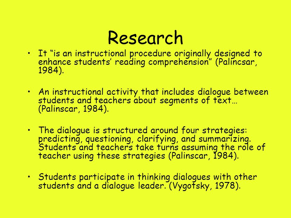 Research It is an instructional procedure originally designed to enhance students' reading comprehension (Palincsar, 1984).
