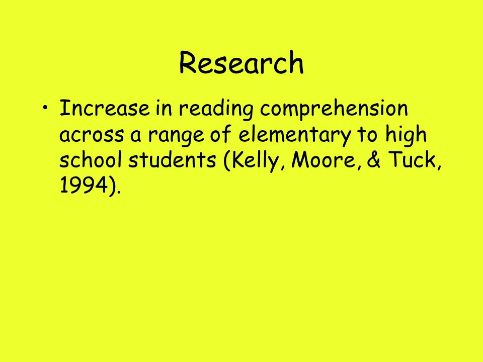 Research Increase in reading comprehension across a range of elementary to high school students (Kelly, Moore, & Tuck, 1994).