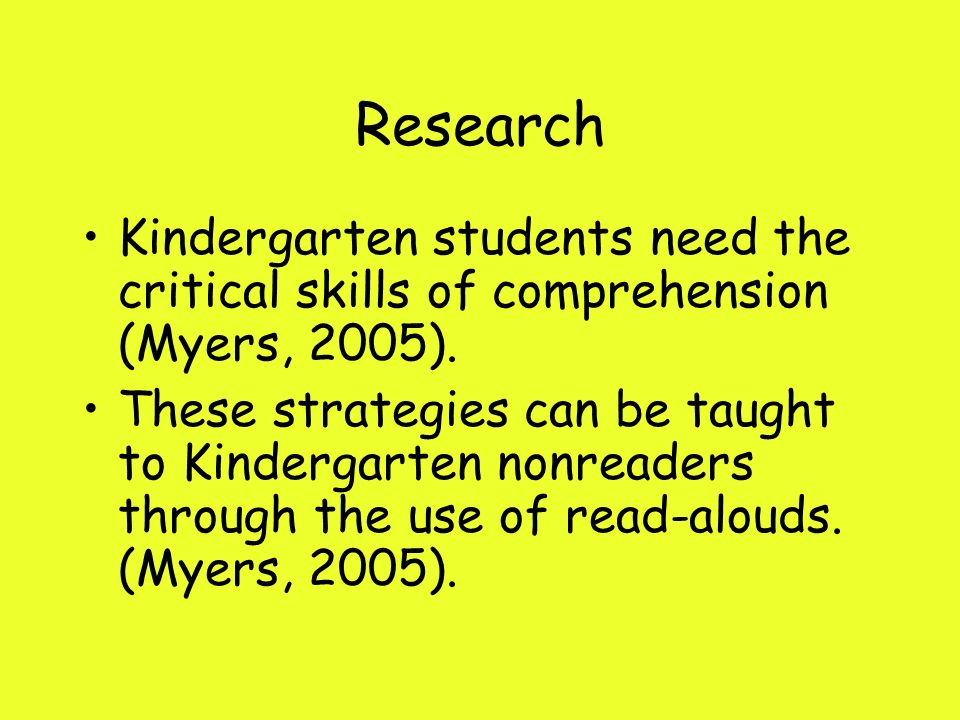 Research Kindergarten students need the critical skills of comprehension (Myers, 2005).