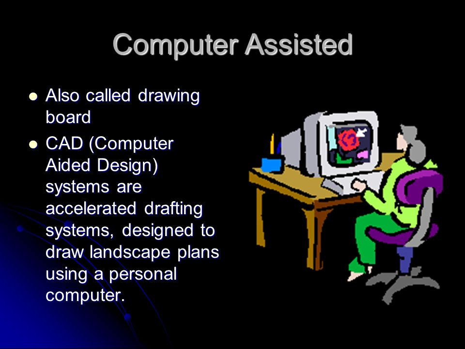 Computer Assisted Also called drawing board