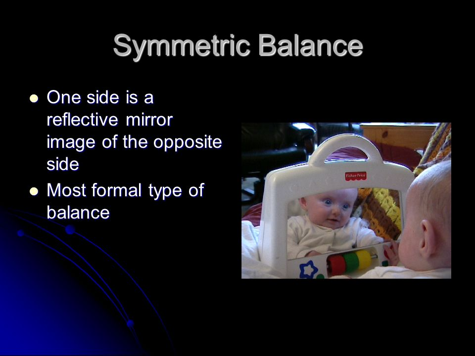 Symmetric Balance One side is a reflective mirror image of the opposite side.
