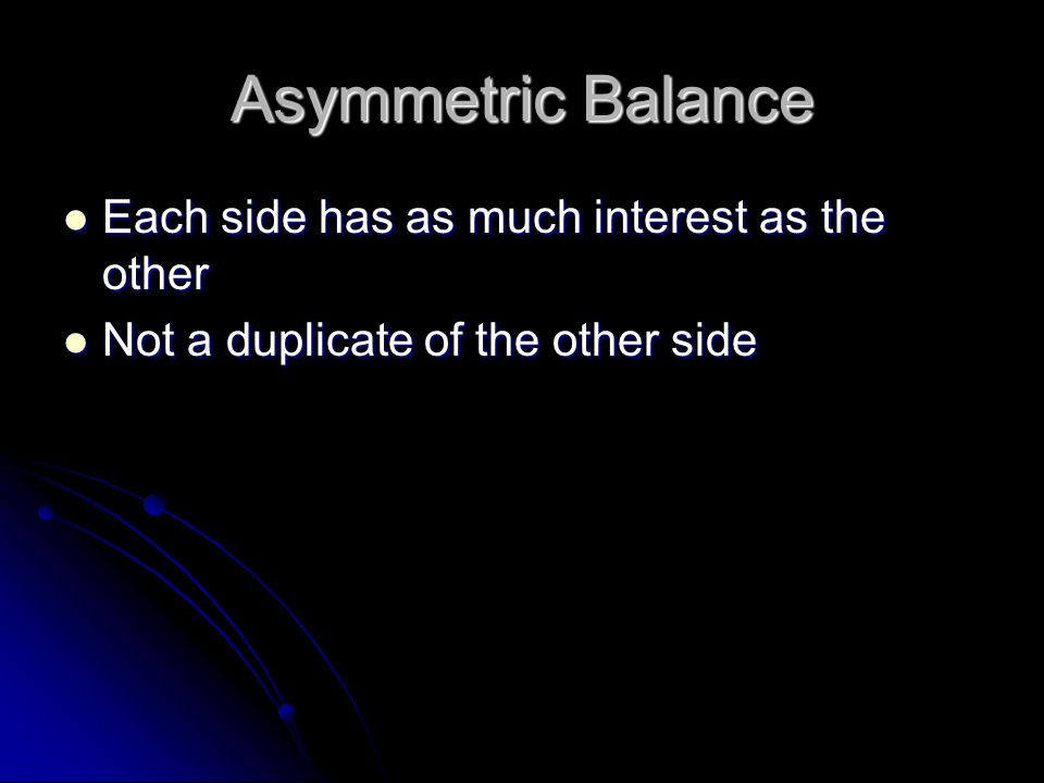 Asymmetric Balance Each side has as much interest as the other