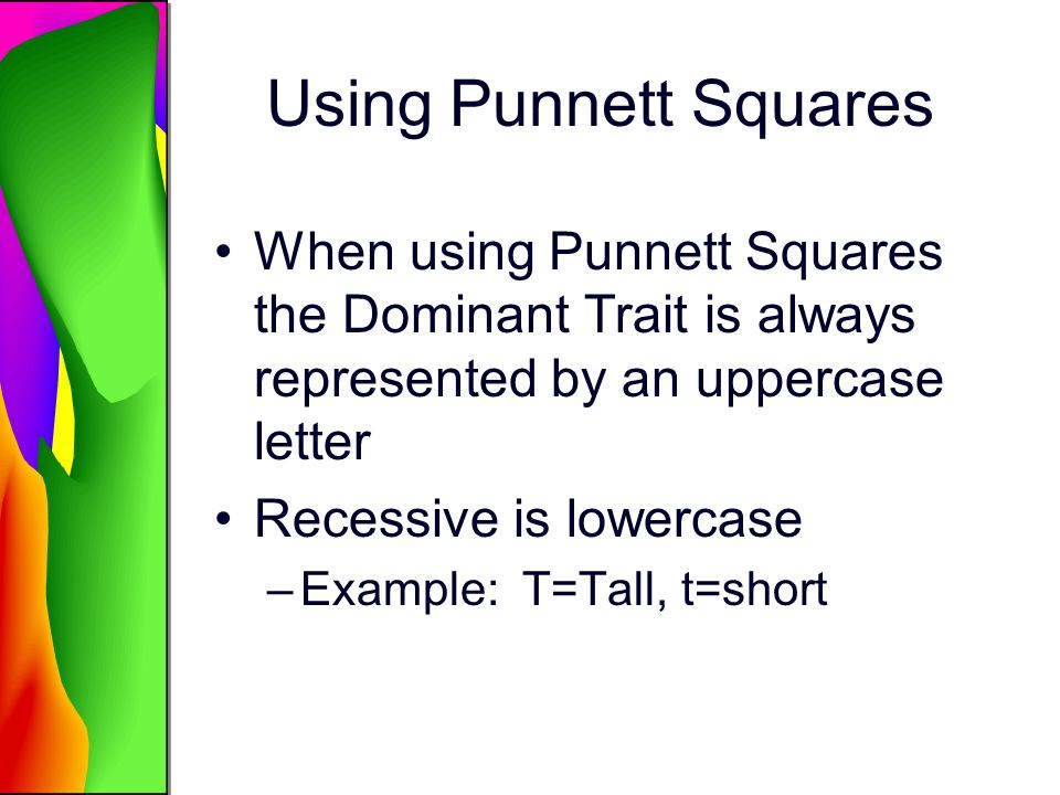 Using Punnett Squares When using Punnett Squares the Dominant Trait is always represented by an uppercase letter.