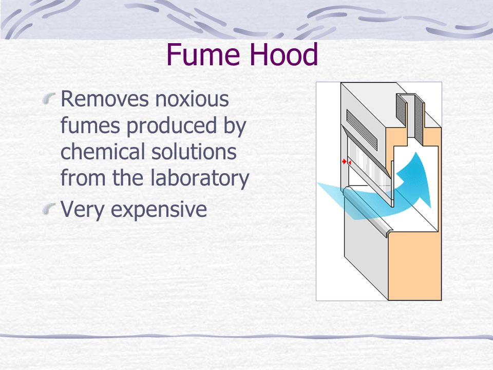 Fume Hood Removes noxious fumes produced by chemical solutions from the laboratory Very expensive