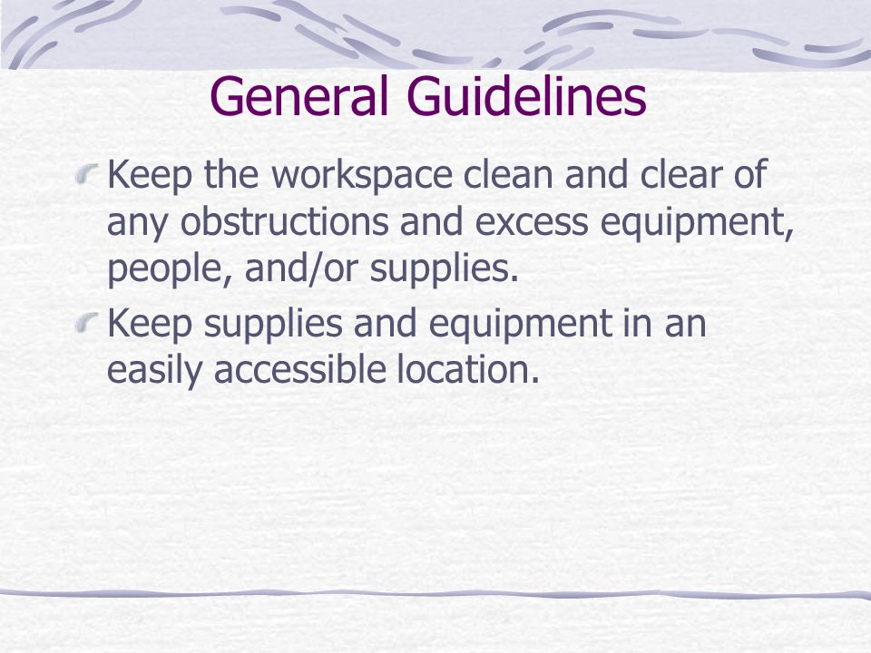 General Guidelines Keep the workspace clean and clear of any obstructions and excess equipment, people, and/or supplies.