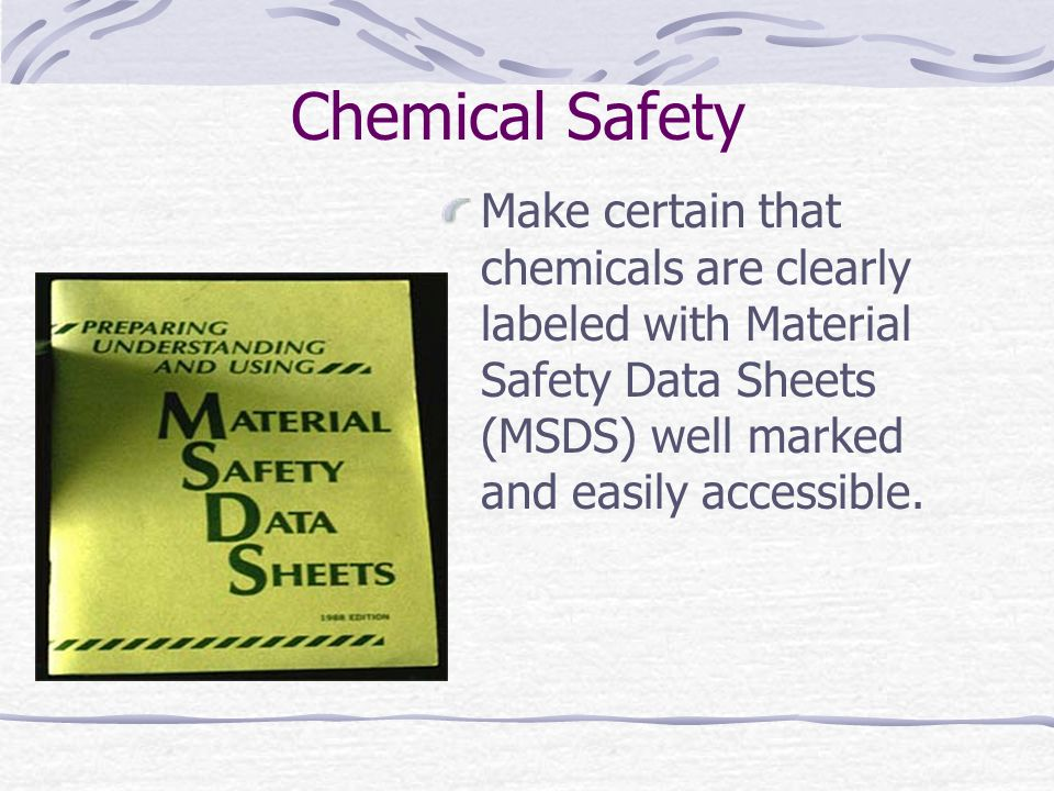 Chemical Safety Make certain that chemicals are clearly labeled with Material Safety Data Sheets (MSDS) well marked and easily accessible.