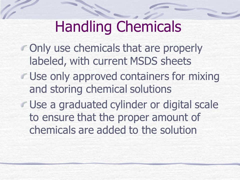 Handling Chemicals Only use chemicals that are properly labeled, with current MSDS sheets.