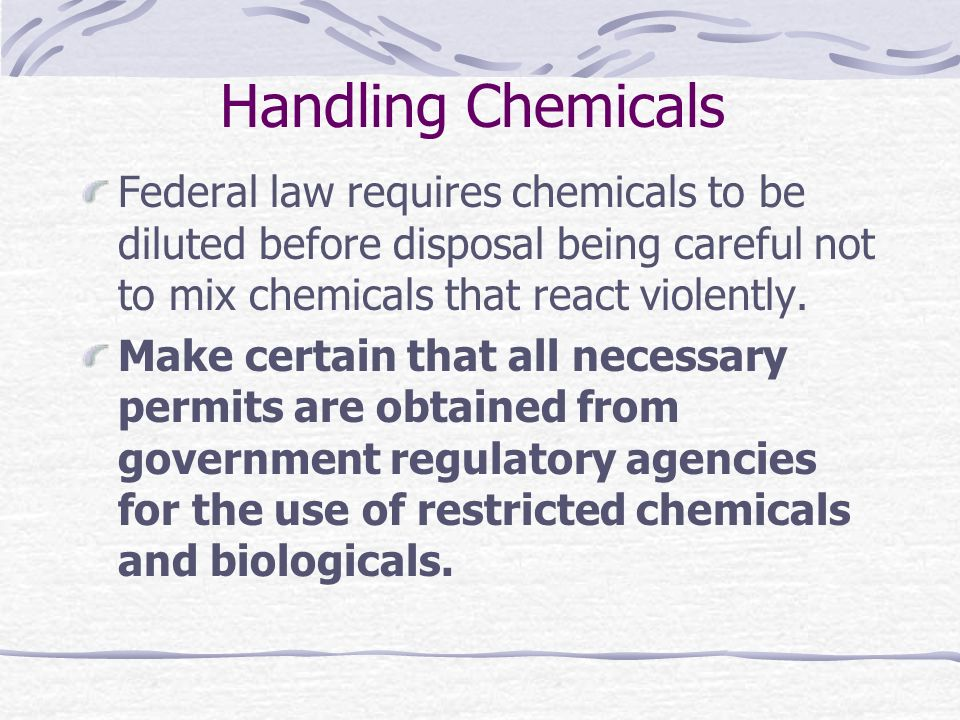 Handling Chemicals Federal law requires chemicals to be diluted before disposal being careful not to mix chemicals that react violently.