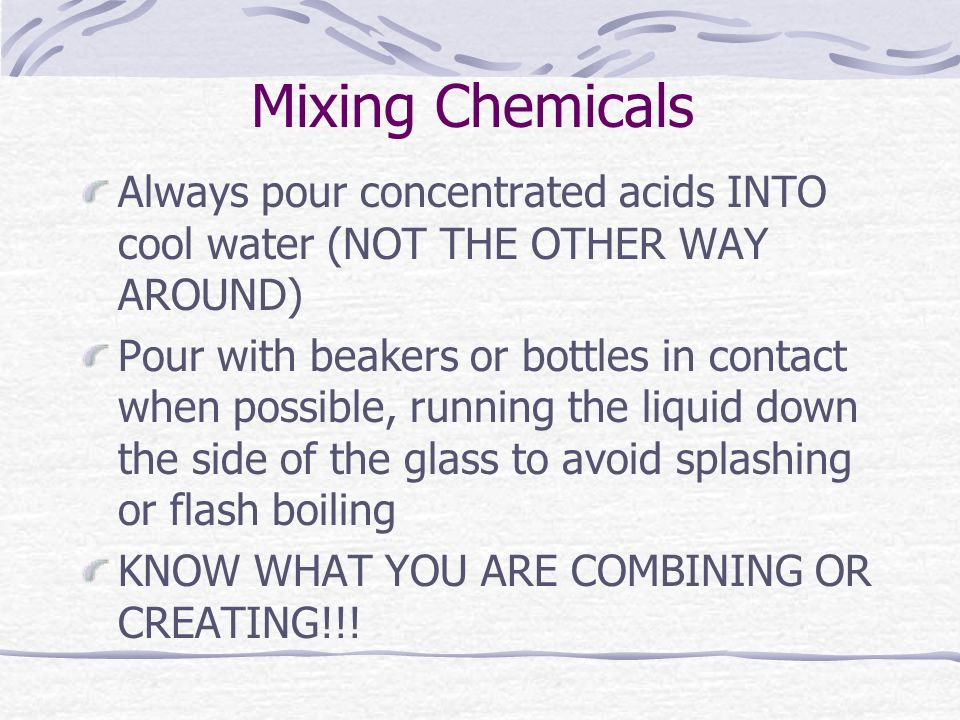Mixing Chemicals Always pour concentrated acids INTO cool water (NOT THE OTHER WAY AROUND)
