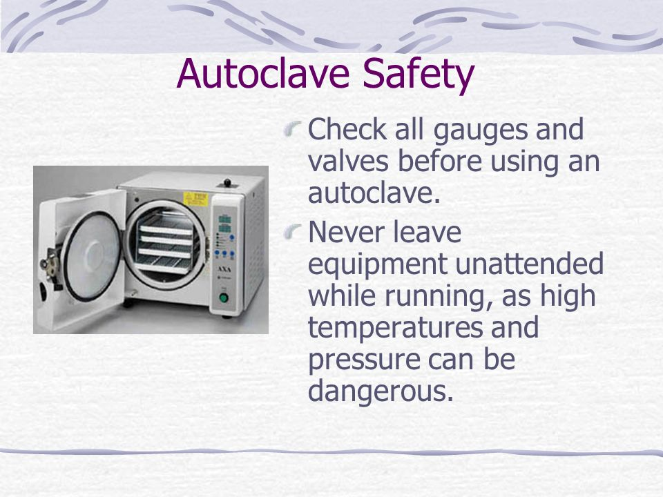 Autoclave Safety Check all gauges and valves before using an autoclave.