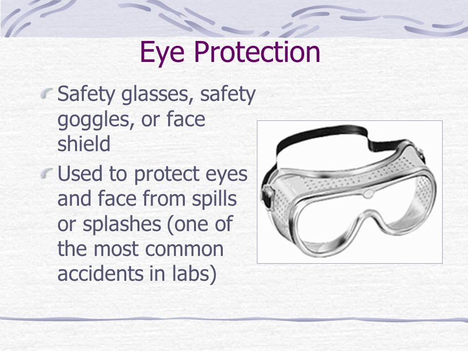 Eye Protection Safety glasses, safety goggles, or face shield