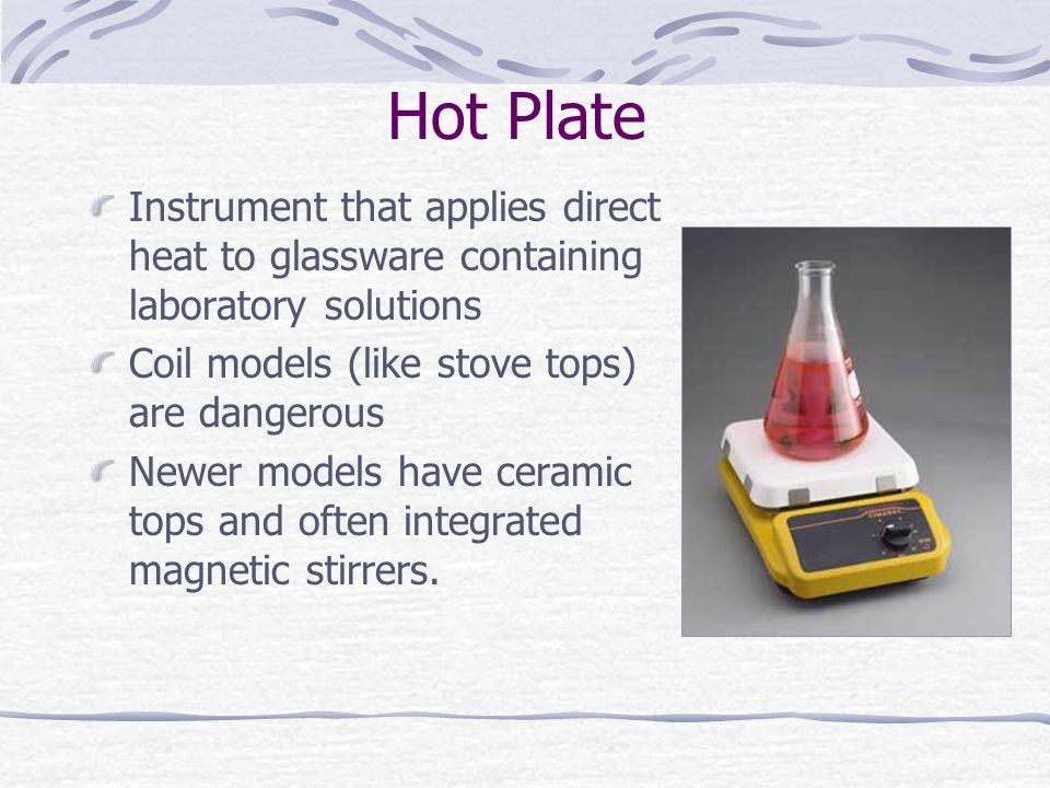 Hot Plate Instrument that applies direct heat to glassware containing laboratory solutions. Coil models (like stove tops) are dangerous.
