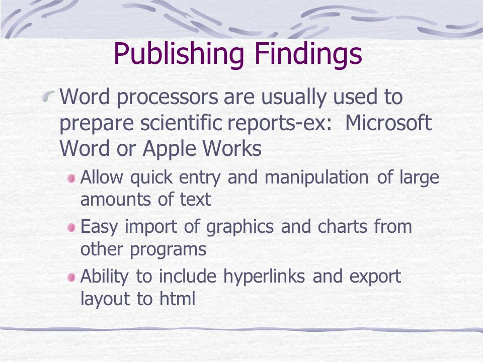 Publishing Findings Word processors are usually used to prepare scientific reports-ex: Microsoft Word or Apple Works.