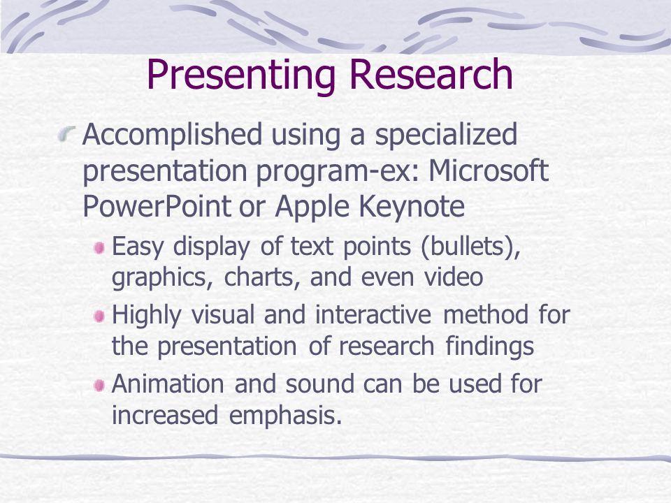 Presenting Research Accomplished using a specialized presentation program-ex: Microsoft PowerPoint or Apple Keynote.
