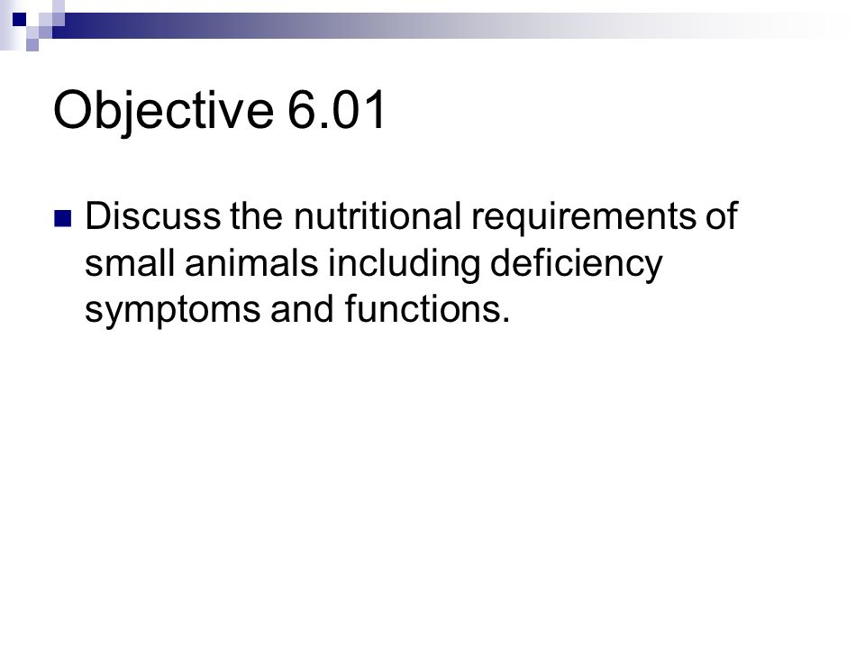 Objective 6.01Discuss the nutritional requirements of small animals including deficiency symptoms and functions.