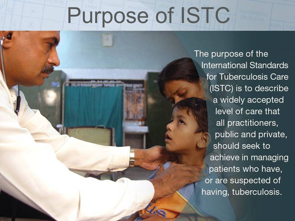 Purpose of ISTC The International Standards for Tuberculosis Care (ISTC):