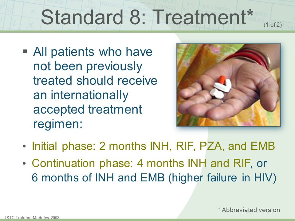 Standard 8: Treatment* (1 of 2) All patients who have not been previously treated should receive an internationally accepted treatment regimen: