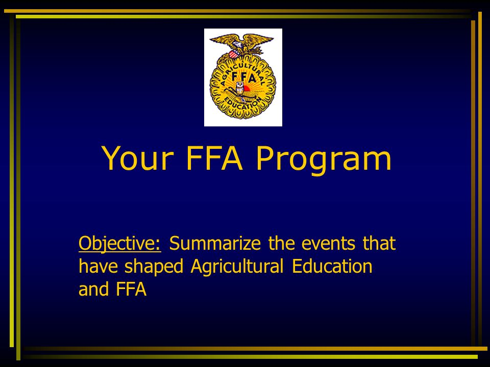Your FFA Program Objective: Summarize the events that have shaped Agricultural Education and FFA