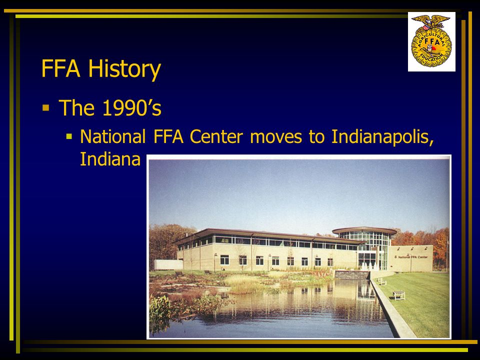 FFA History The 1990's National FFA Center moves to Indianapolis, Indiana