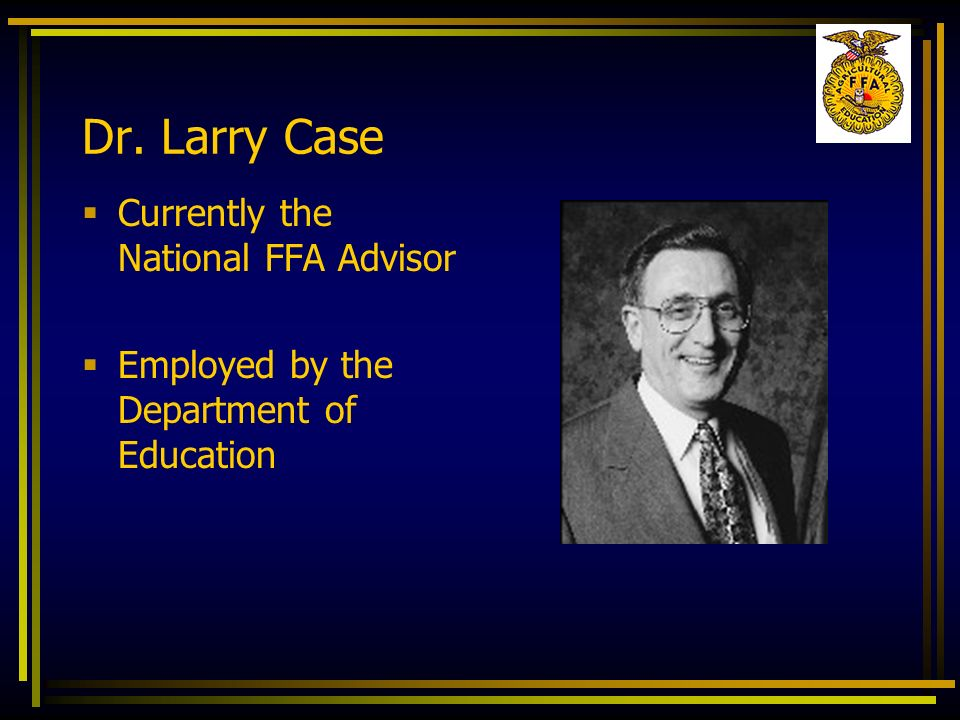 Dr. Larry Case Currently the National FFA Advisor