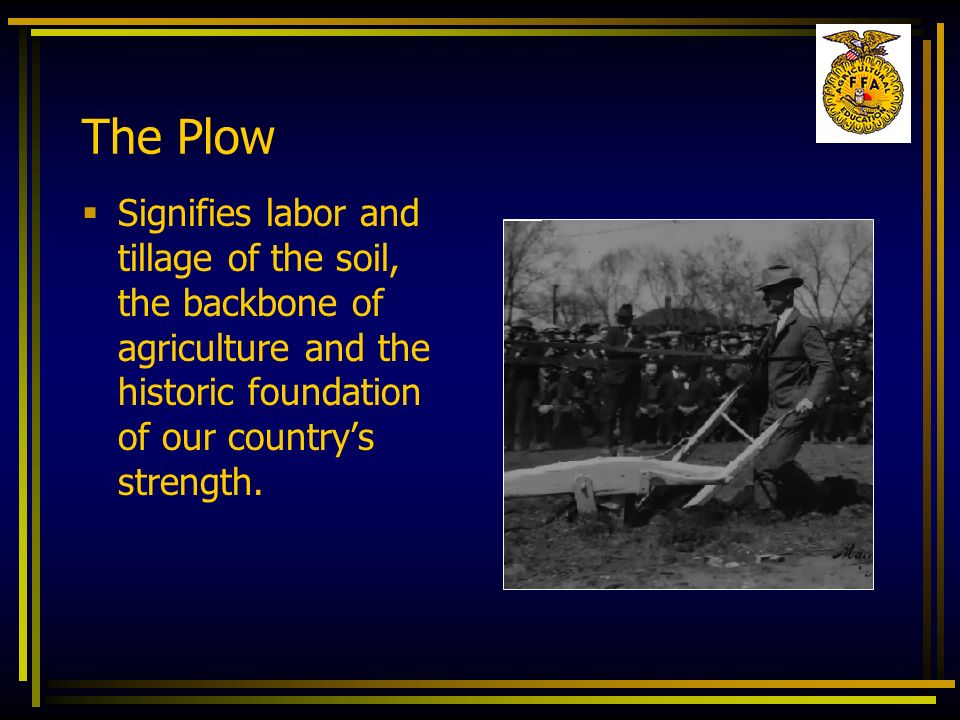 The Plow Signifies labor and tillage of the soil, the backbone of agriculture and the historic foundation of our country's strength.