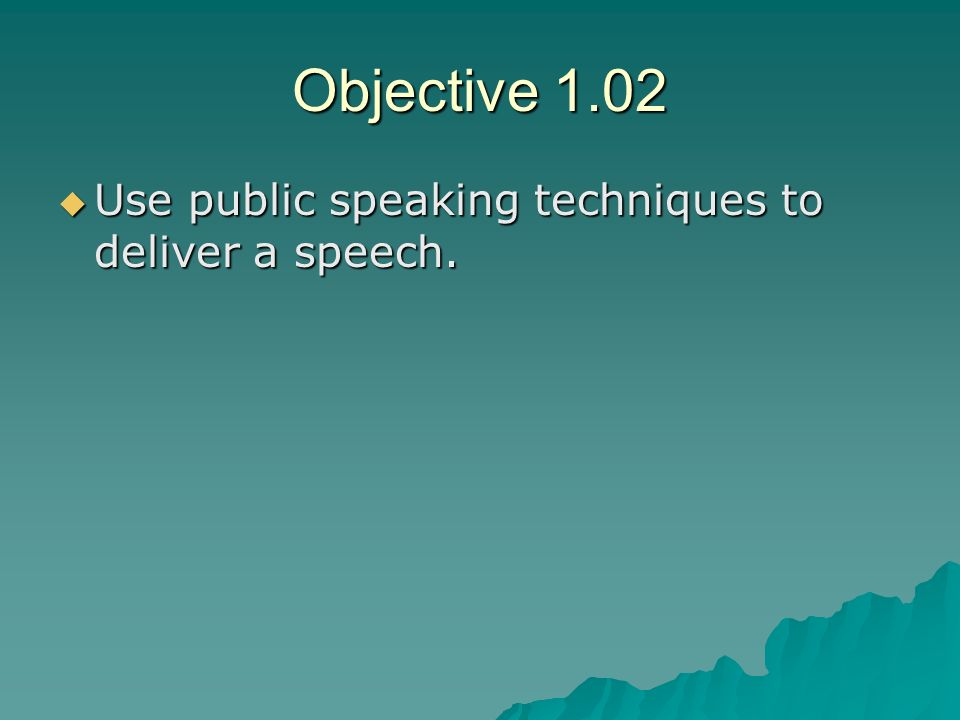 Objective 1.02 Use public speaking techniques to deliver a speech.
