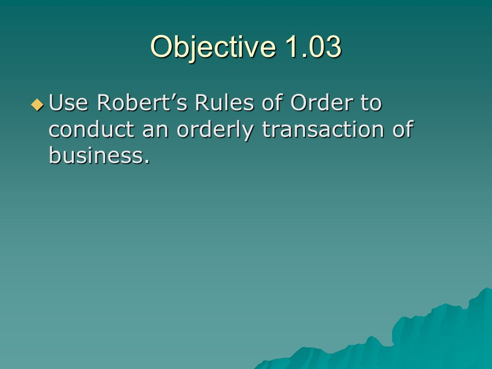 Objective 1.03 Use Robert's Rules of Order to conduct an orderly transaction of business.