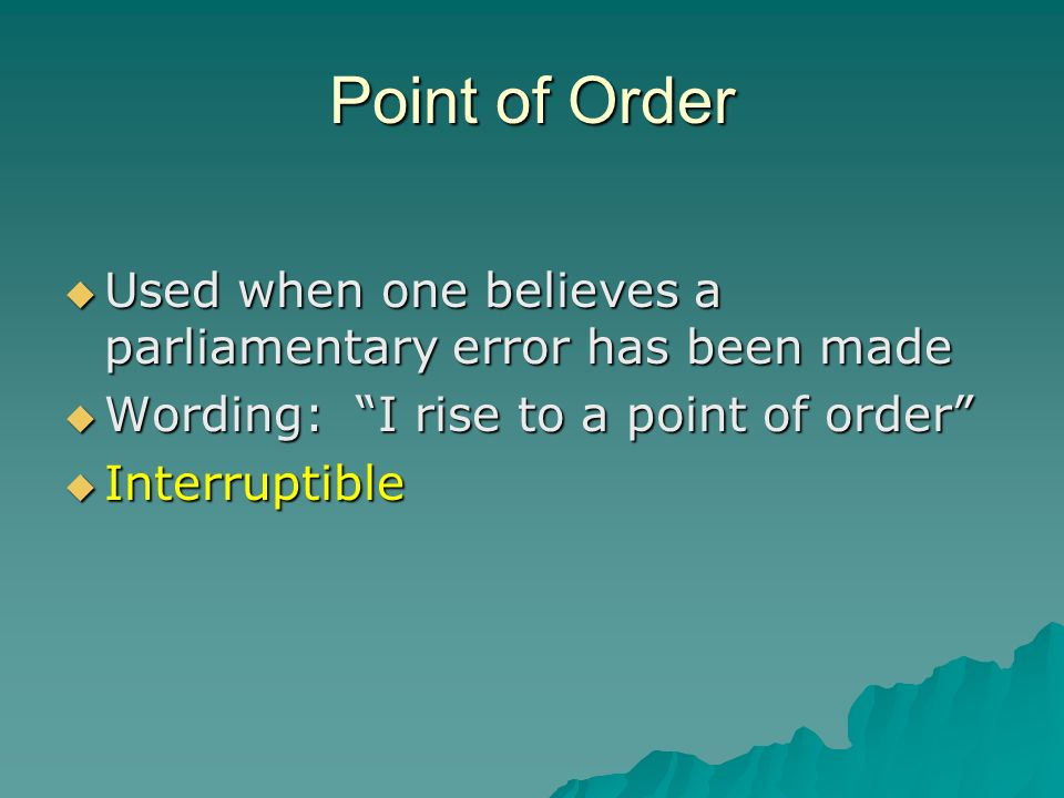 Point of Order Used when one believes a parliamentary error has been made. Wording: I rise to a point of order