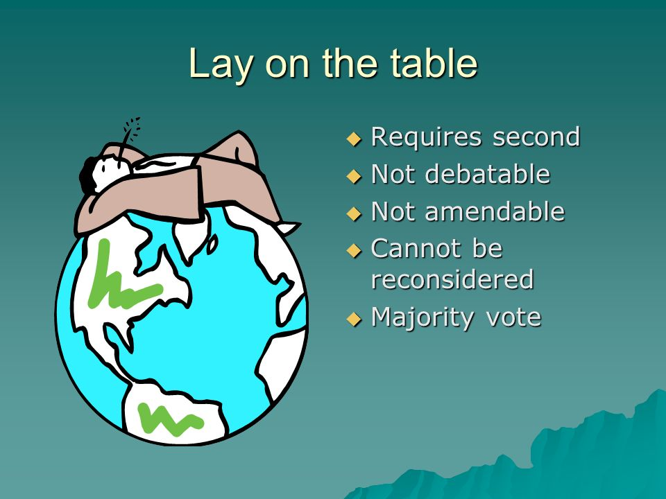 Lay on the table Requires second Not debatable Not amendable