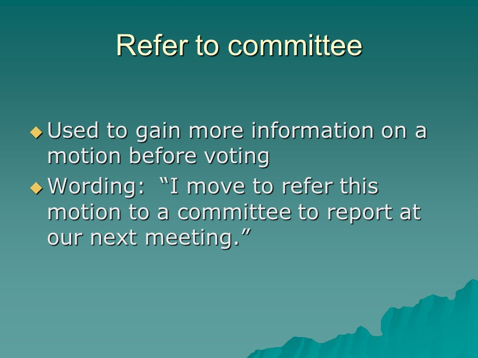 Refer to committee Used to gain more information on a motion before voting.