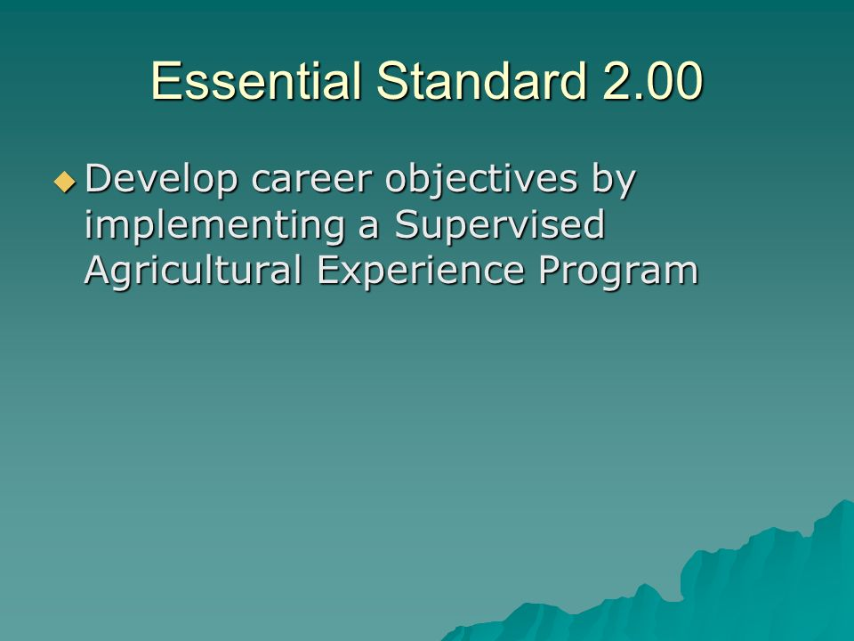 Essential Standard 2.00 Develop career objectives by implementing a Supervised Agricultural Experience Program.