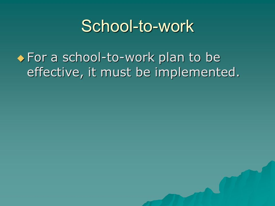 School-to-work For a school-to-work plan to be effective, it must be implemented.