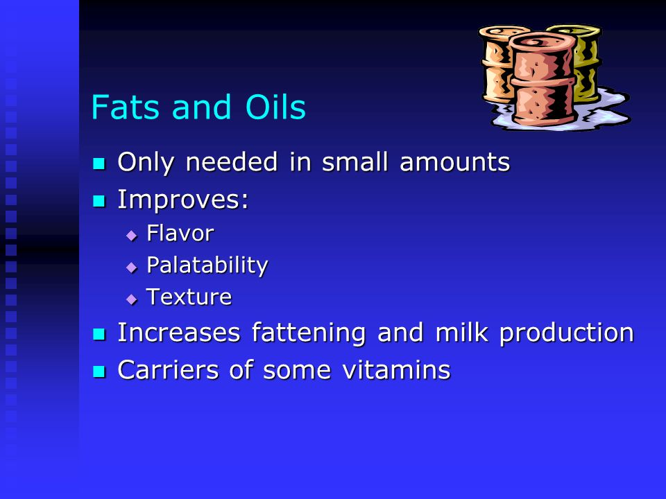 Fats and Oils Only needed in small amounts Improves: