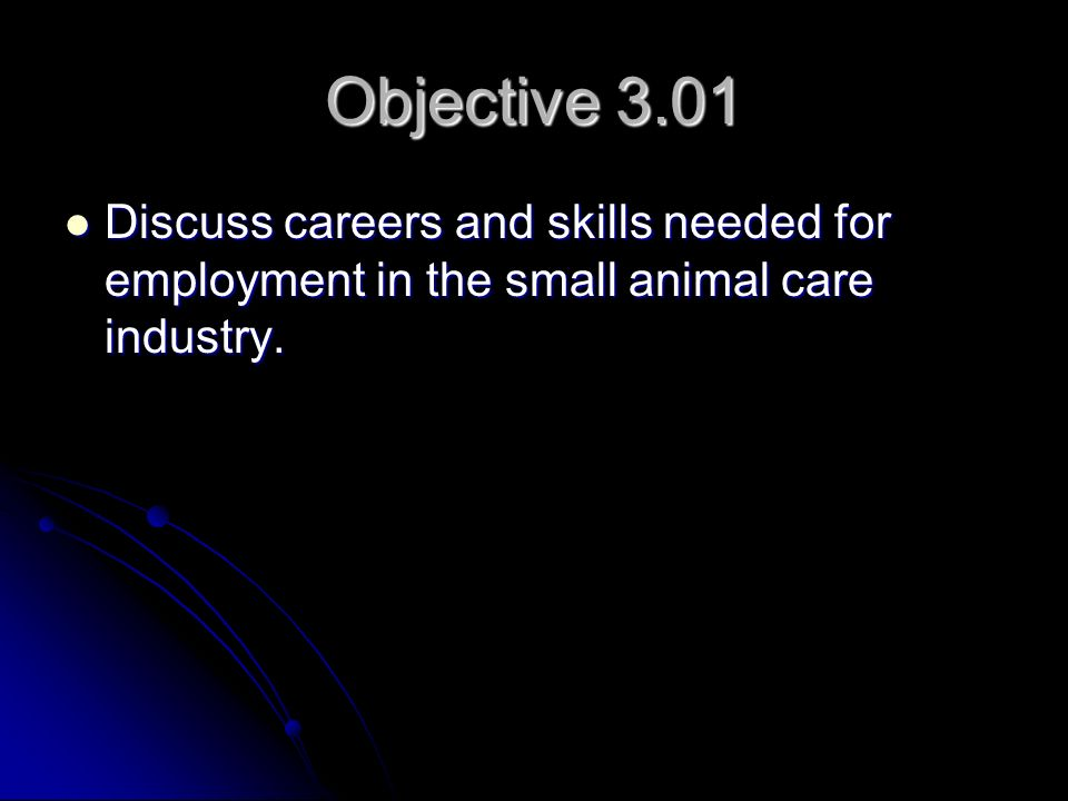 Objective 3.01 Discuss careers and skills needed for employment in the small animal care industry.