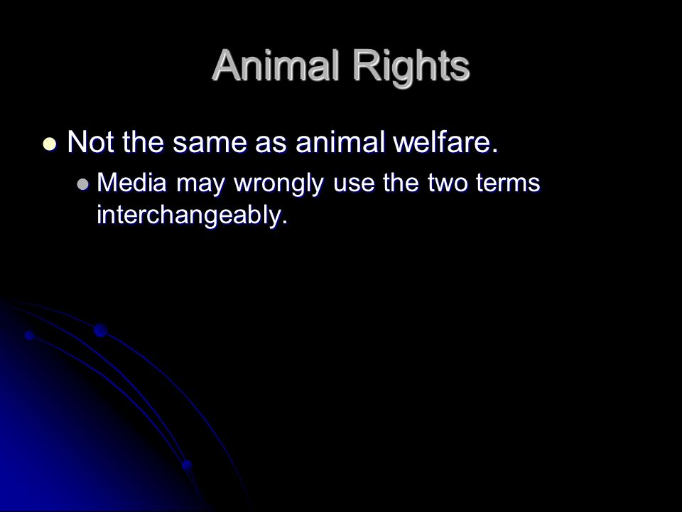 Animal Rights Not the same as animal welfare.