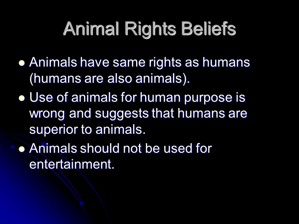 Animal Rights Beliefs Animals have same rights as humans (humans are also animals).