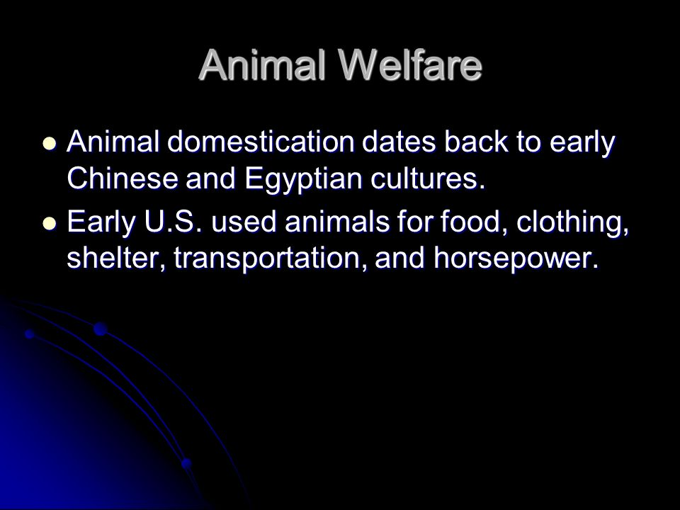 Animal Welfare Animal domestication dates back to early Chinese and Egyptian cultures.