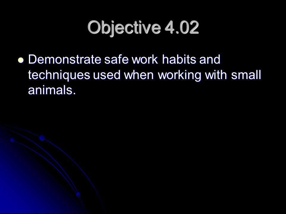 Objective 4.02 Demonstrate safe work habits and techniques used when working with small animals.