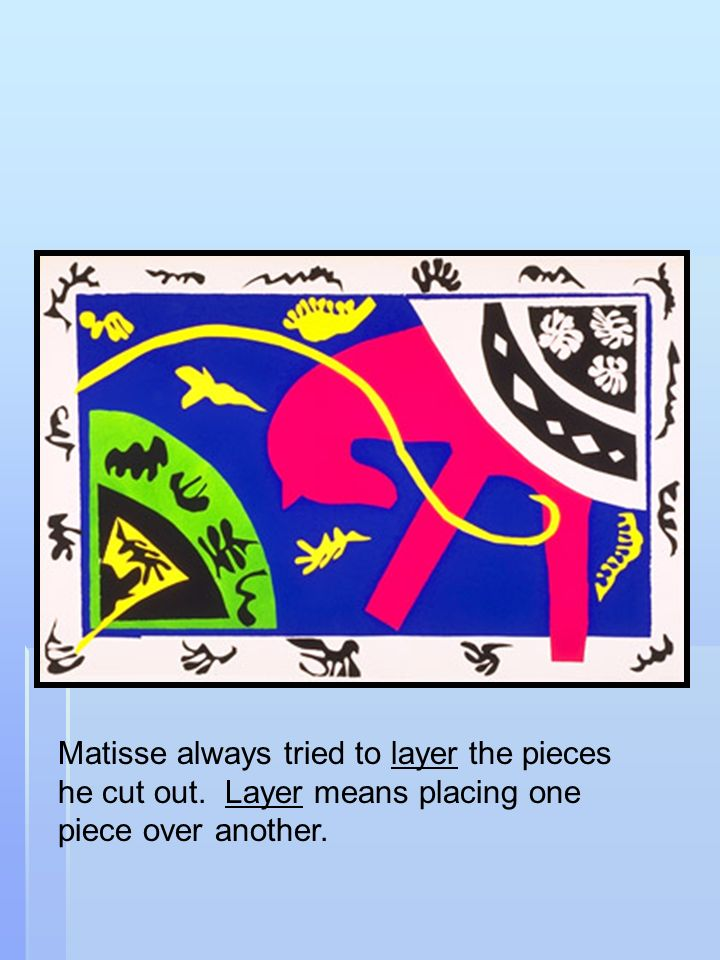 Matisse always tried to layer the pieces he cut out