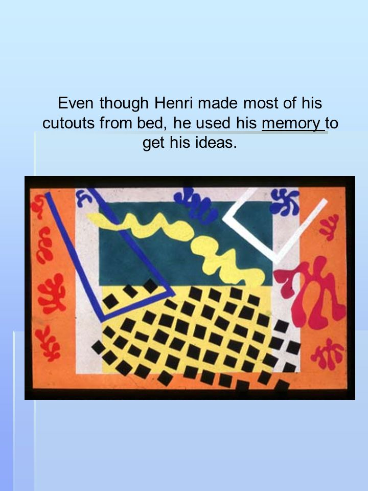 Even though Henri made most of his cutouts from bed, he used his memory to get his ideas.