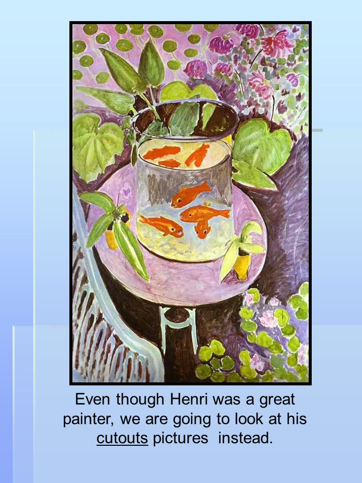 Even though Henri was a great painter, we are going to look at his cutouts pictures instead.