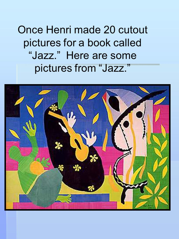 Once Henri made 20 cutout pictures for a book called Jazz