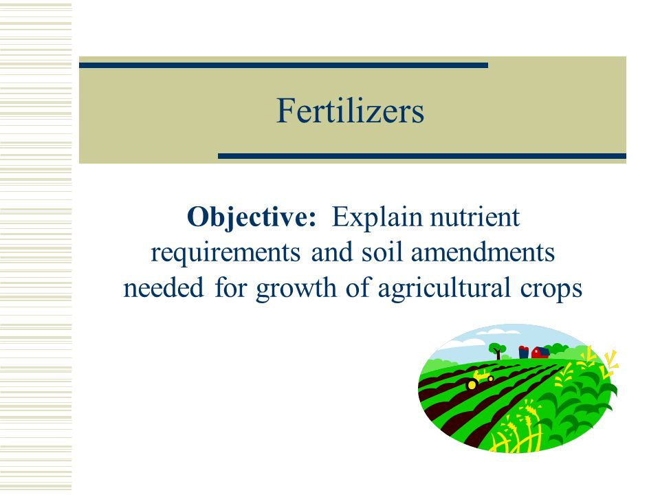 Fertilizers Objective: Explain nutrient requirements and soil amendments needed for growth of agricultural crops.