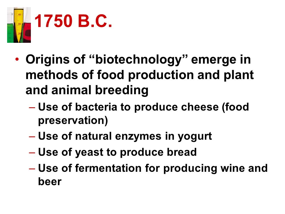 1750 B.C. Origins of biotechnology emerge in methods of food production and plant and animal breeding.