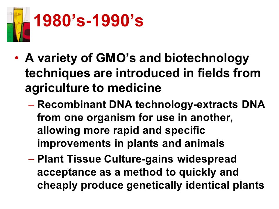 1980's-1990's A variety of GMO's and biotechnology techniques are introduced in fields from agriculture to medicine.
