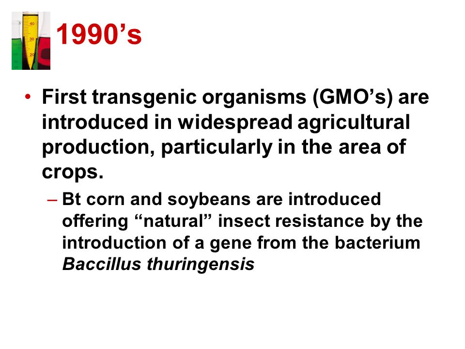 1990's First transgenic organisms (GMO's) are introduced in widespread agricultural production, particularly in the area of crops.
