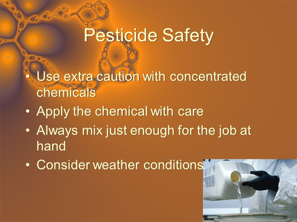 Pesticide Safety Use extra caution with concentrated chemicals